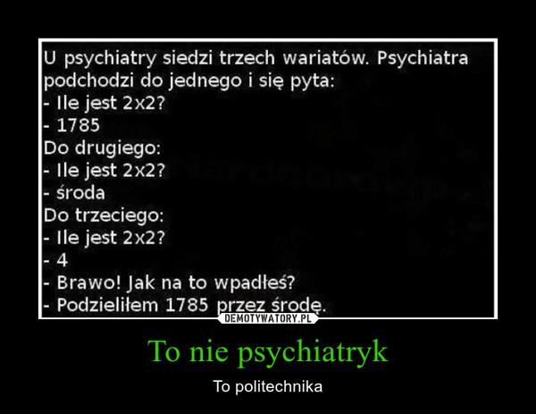 To nie psychiatryk – To politechnika