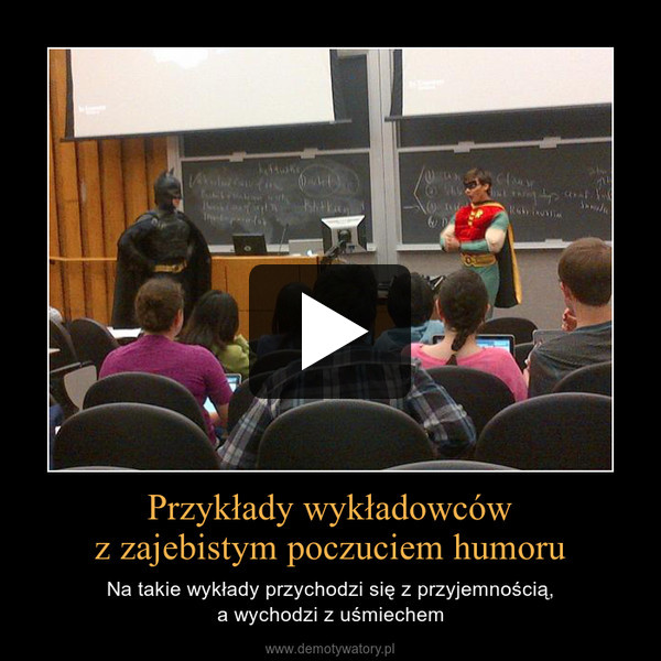 Przykłady wykładowcówz zajebistym poczuciem humoru – Na takie wykłady przychodzi się z przyjemnością,a wychodzi z uśmiechem
