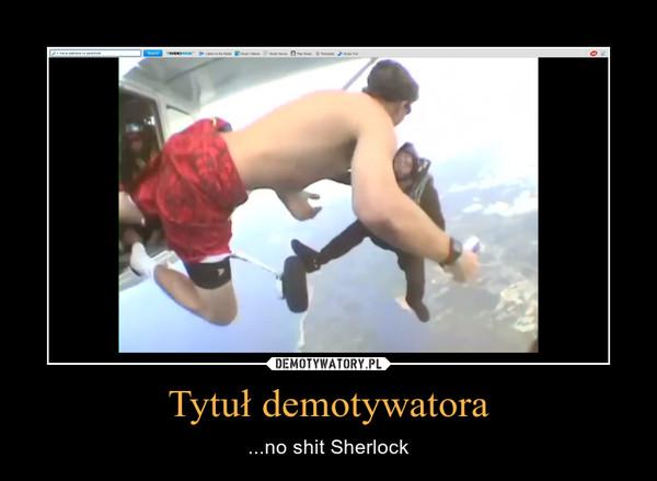 Tytuł demotywatora – ...no shit Sherlock