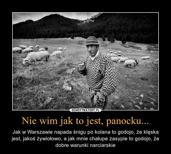 Nie wim jak to jest, panocku... – Jak w Warszawie napada śnigu po kolana to godojo, że klęska jest, jakoś żywiołowo, a jak mnie chałupe zasypie to godojo, że dobre warunki narciarskie