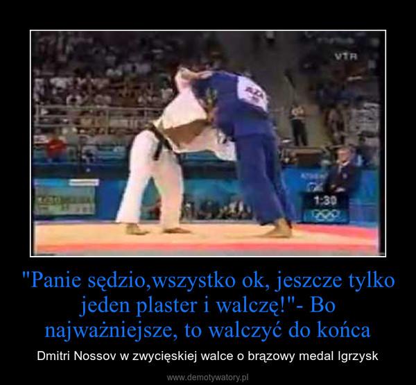 """""""Panie sędzio,wszystko ok, jeszcze tylko jeden plaster i walczę!""""- Bo najważniejsze, to walczyć do końca – Dmitri Nossov w zwycięskiej walce o brązowy medal Igrzysk"""
