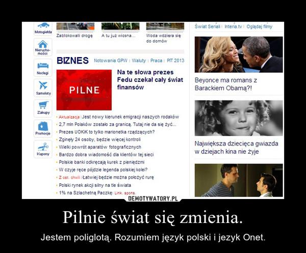 Pilnie świat się zmienia. – Jestem poliglotą. Rozumiem język polski i jezyk Onet.
