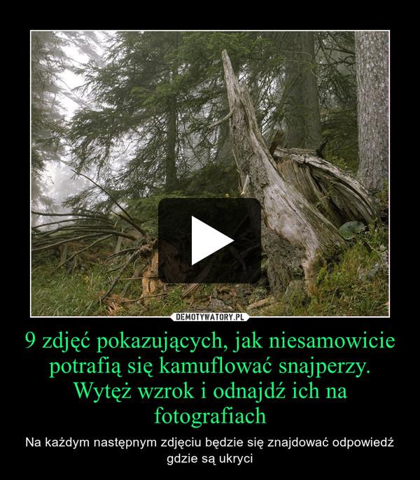 9 zdjęć pokazujących, jak niesamowicie potrafią się kamuflować snajperzy.Wytęż wzrok i odnajdź ich na fotografiach – Na każdym następnym zdjęciu będzie się znajdować odpowiedź gdzie są ukryci
