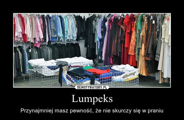 Lumpeks – Przynajmniej masz pewność, że nie skurczy się w praniu