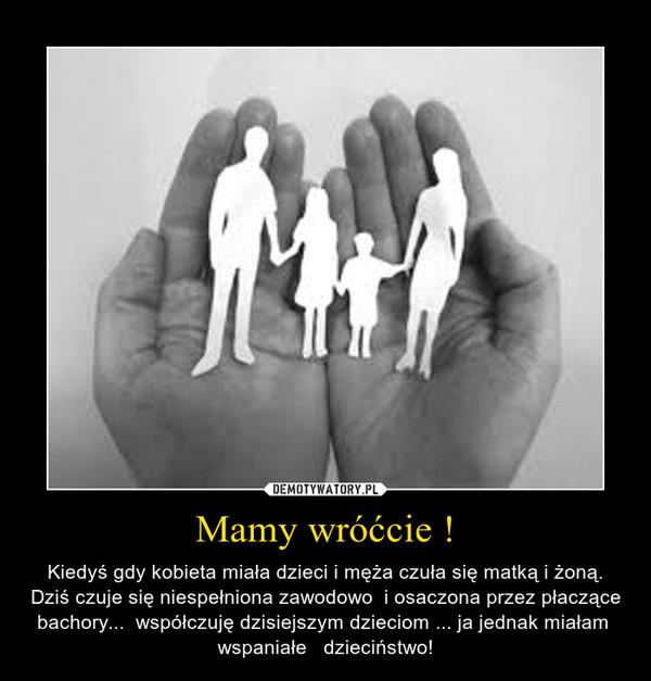 Mamy wróćcie ! – Kiedyś gdy kobieta miała dzieci i męża czuła się matką i żoną. Dziś czuje się niespełniona zawodowo  i osaczona przez płaczące bachory...  współczuję dzisiejszym dzieciom ... ja jednak miałam  wspaniałe   dzieciństwo!