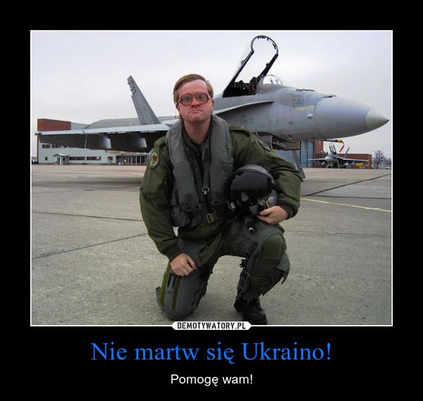 Nie martw się Ukraino! – Pomogę wam!