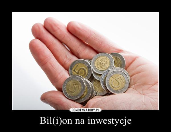 Bil(i)on na inwestycje –