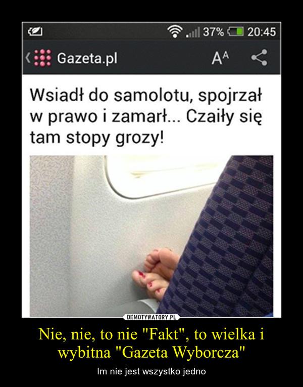 """Nie, nie, to nie """"Fakt"""", to wielka i wybitna """"Gazeta Wyborcza"""" – Im nie jest wszystko jedno"""