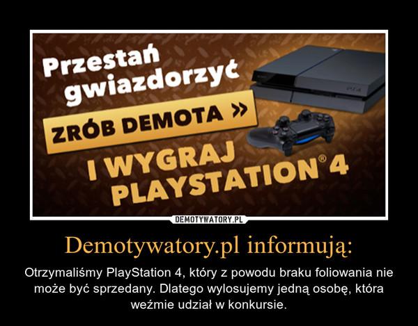 Demotywatory.pl informują: – Otrzymaliśmy PlayStation 4, który z powodu braku foliowania nie może być sprzedany. Dlatego wylosujemy jedną osobę, która weźmie udział w konkursie.