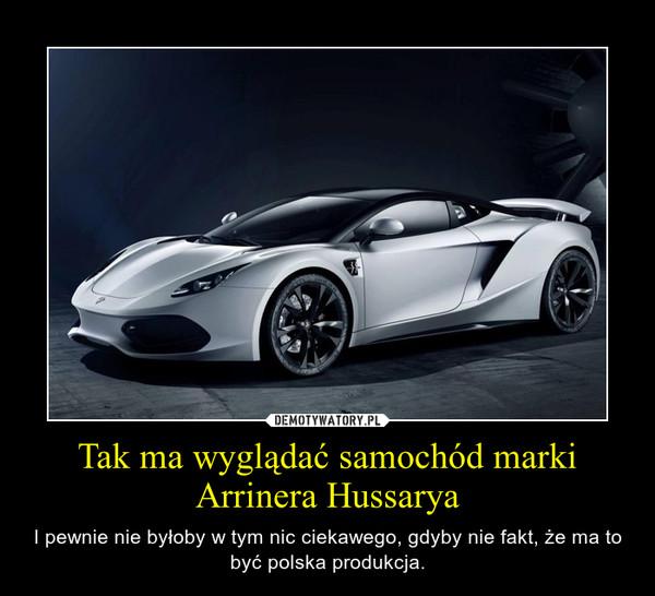 Tak ma wyglądać samochód marki Arrinera Hussarya – I pewnie nie byłoby w tym nic ciekawego, gdyby nie fakt, że ma to być polska produkcja.