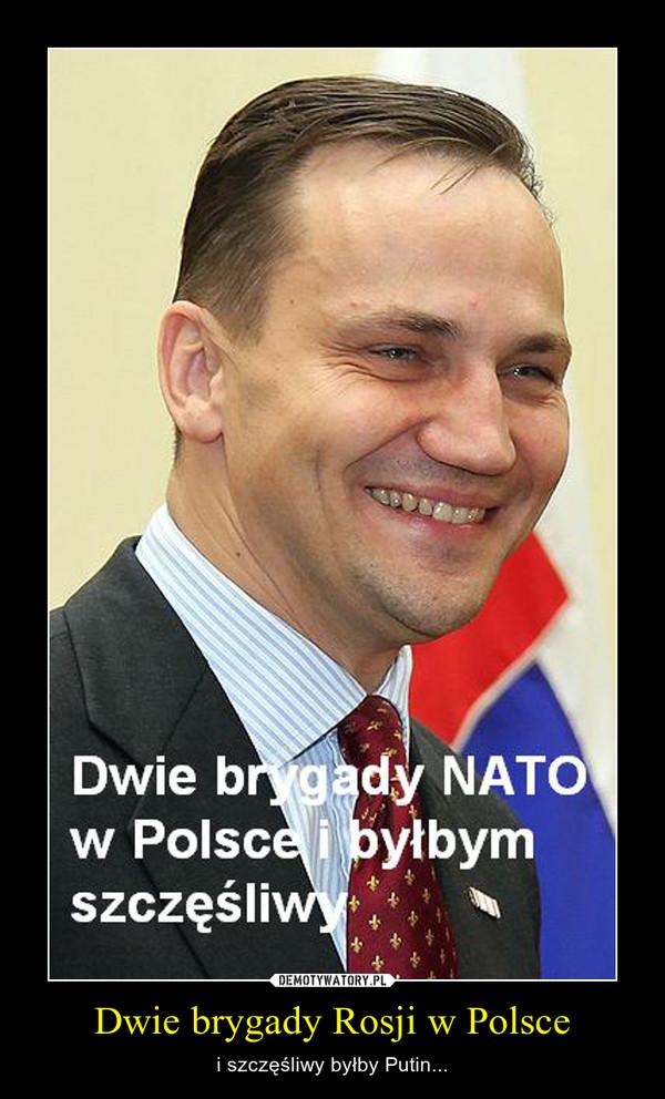 Dwie brygady Rosji w Polsce – i szczęśliwy byłby Putin...