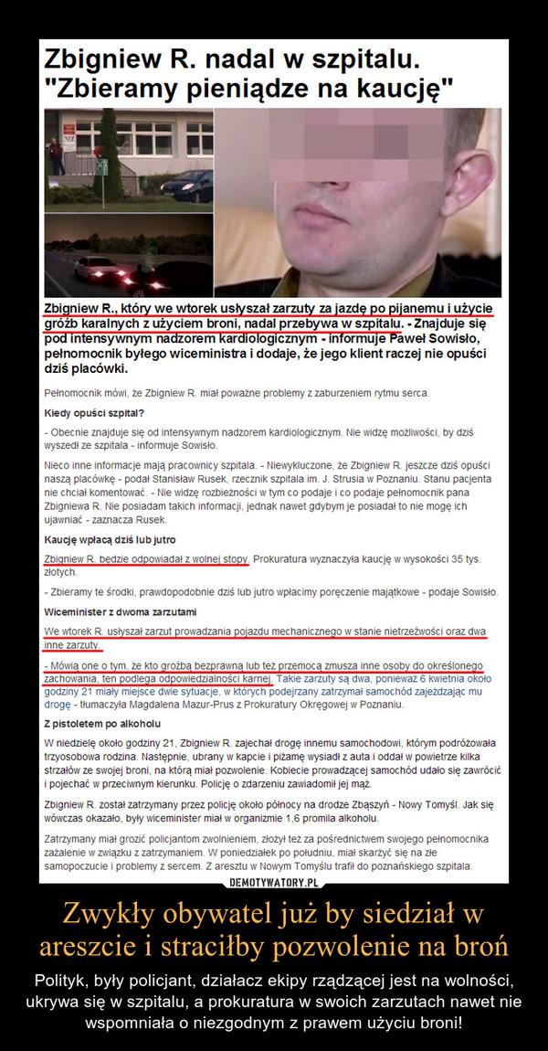 Zwykły obywatel już by siedział w areszcie i straciłby pozwolenie na broń – Polityk, były policjant, działacz ekipy rządzącej jest na wolności, ukrywa się w szpitalu, a prokuratura w swoich zarzutach nawet nie wspomniała o niezgodnym z prawem użyciu broni!