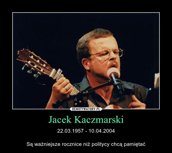 Jacek Kaczmarski – 22.03.1957 - 10.04.2004Są ważniejsze rocznice niż politycy chcą pamiętać