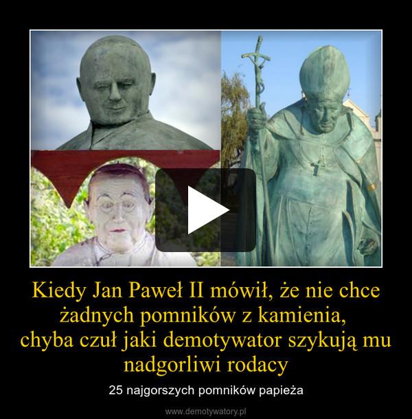 Kiedy Jan Paweł II mówił, że nie chce żadnych pomników z kamienia, chyba czuł jaki demotywator szykują mu nadgorliwi rodacy – 25 najgorszych pomników papieża