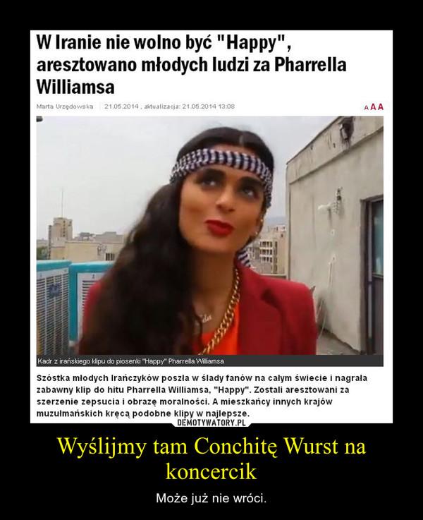 Wyślijmy tam Conchitę Wurst na koncercik – Może już nie wróci.