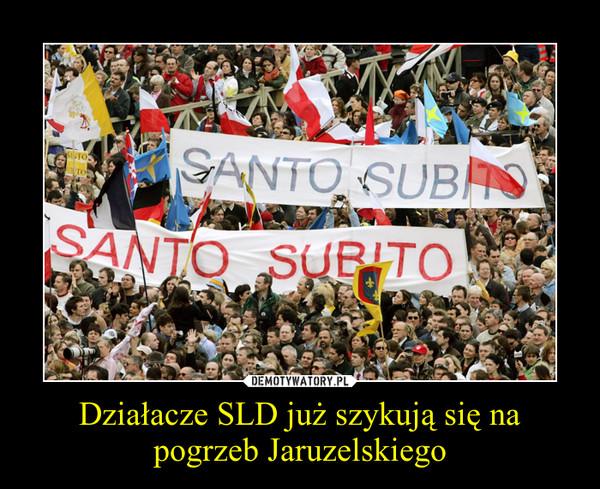 Działacze SLD już szykują się na pogrzeb Jaruzelskiego –