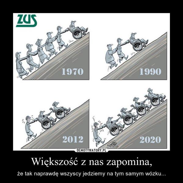 Większość z nas zapomina, – że tak naprawdę wszyscy jedziemy na tym samym wózku...