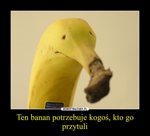 Ten banan potrzebuje kogoś, kto go przytuli –