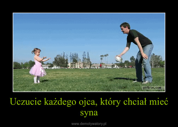 Uczucie każdego ojca, który chciał mieć syna –