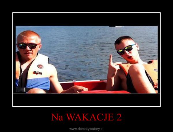Na WAKACJE 2 –