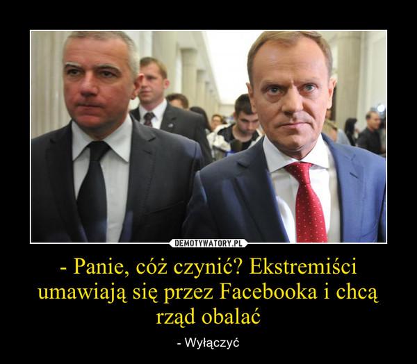 - Panie, cóż czynić? Ekstremiści umawiają się przez Facebooka i chcą rząd obalać – - Wyłączyć