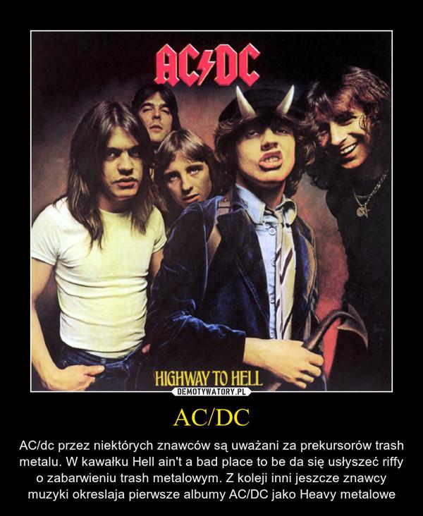 AC/DC – AC/dc przez niektórych znawców są uważani za prekursorów trash metalu. W kawałku Hell ain't a bad place to be da się usłyszeć riffy o zabarwieniu trash metalowym. Z koleji inni jeszcze znawcy muzyki okreslaja pierwsze albumy AC/DC jako Heavy metalowe