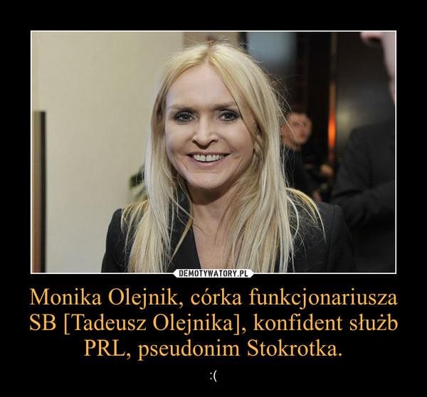 Monika Olejnik, córka funkcjonariusza SB [Tadeusz Olejnika], konfident służb PRL, pseudonim Stokrotka. – :(