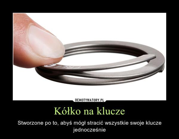 Kółko na klucze – Stworzone po to, abyś mógł stracić wszystkie swoje klucze jednocześnie