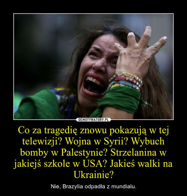 Co za tragedię znowu pokazują w tej telewizji? Wojna w Syrii? Wybuch bomby w Palestynie? Strzelanina w jakiejś szkole w USA? Jakieś walki na Ukrainie? – Nie, Brazylia odpadła z mundialu.