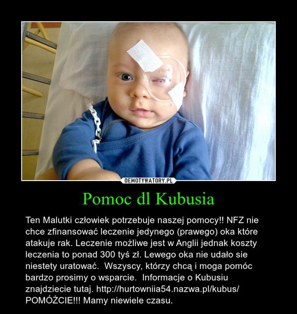 Pomoc dl Kubusia – Ten Malutki człowiek potrzebuje naszej pomocy!! NFZ nie chce zfinansować leczenie jedynego (prawego) oka które atakuje rak. Leczenie możliwe jest w Anglii jednak koszty leczenia to ponad 300 tyś zł. Lewego oka nie udało sie niestety uratować.  Wszyscy, którzy chcą i moga pomóc bardzo prosimy o wsparcie.  Informacje o Kubusiu znajdziecie tutaj. http://hurtowniia54.nazwa.pl/kubus/  POMÓŹCIE!!! Mamy niewiele czasu.