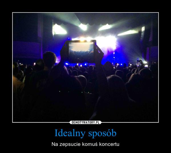 Idealny sposób – Na zepsucie komuś koncertu