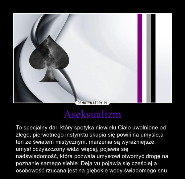 Aseksualizm – To specjalny dar, który spotyka niewielu.Ciało uwolnione od złego, pierwotnego instynktu skupia się powili na umyśle,a ten ze światem mistycznym. marzenia są wyraźniejsze, umysł oczyszczony widzi więcej, pojawia się nadświadomość, która pozwala umysłowi otworzyć drogę na poznanie samego siebie. Deja vu pojawia się częściej a osobowość rzucana jest na głębokie wody świadomego snu