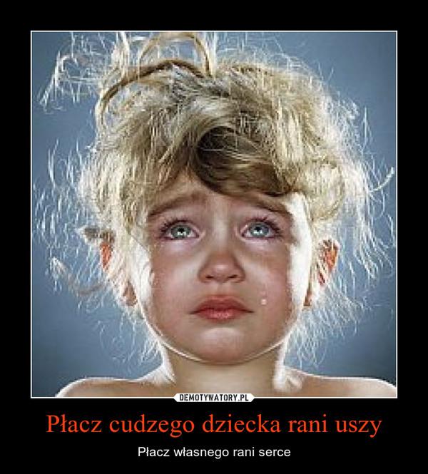 Płacz cudzego dziecka rani uszy – Płacz własnego rani serce