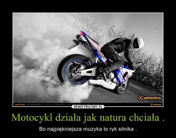 Motocykl działa jak natura chciała . – Bo najpiękniejsza muzyka to ryk silnika .