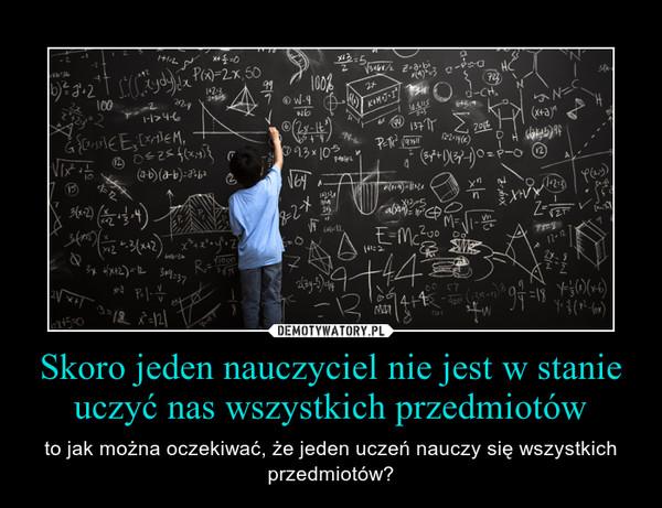 Skoro jeden nauczyciel nie jest w stanie uczyć nas wszystkich przedmiotów – to jak można oczekiwać, że jeden uczeń nauczy się wszystkich przedmiotów?
