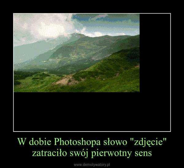 """W dobie Photoshopa słowo """"zdjęcie"""" zatraciło swój pierwotny sens –"""