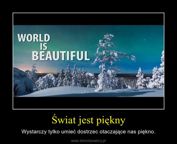 Świat jest piękny – Wystarczy tylko umieć dostrzec otaczające nas piękno.