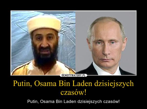 Putin, Osama Bin Laden dzisiejszych czasów! – Putin, Osama Bin Laden dzisiejszych czasów!