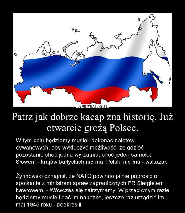 Patrz jak dobrze kacap zna historię. Już otwarcie grożą Polsce. – W tym celu będziemy musieli dokonać nalotów dywanowych, aby wykluczyć możliwość, że gdzieś pozostanie choć jedna wyrzutnia, choć jeden samolot. Słowem - krajów bałtyckich nie ma, Polski nie ma - wskazał.Żyrinowski oznajmił, że NATO powinno pilnie poprosić o spotkanie z ministrem spraw zagranicznych FR Siergiejem Ławrowem. - Wówczas się zatrzymamy. W przeciwnym razie będziemy musieli dać im nauczkę, jeszcze raz urządzić im maj 1945 roku - podkreślił