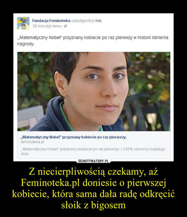 Z niecierpliwością czekamy, aż Feminoteka.pl doniesie o pierwszej kobiecie, która sama dała radę odkręcić słoik z bigosem –