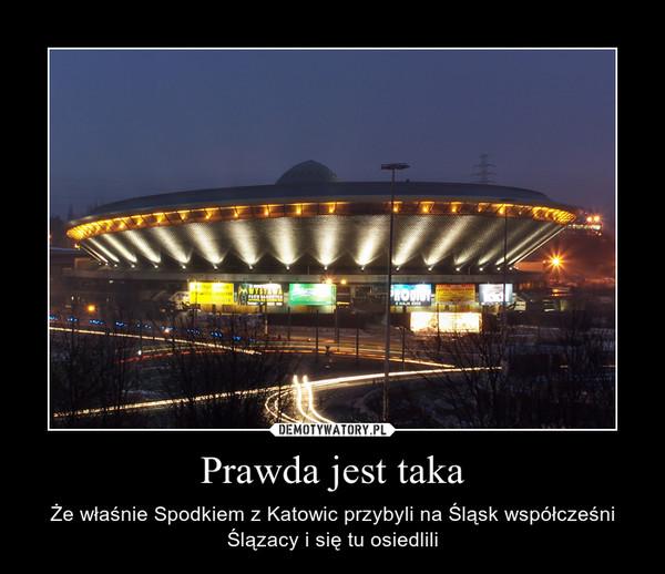 Prawda jest taka – Że właśnie Spodkiem z Katowic przybyli na Śląsk współcześni Ślązacy i się tu osiedlili