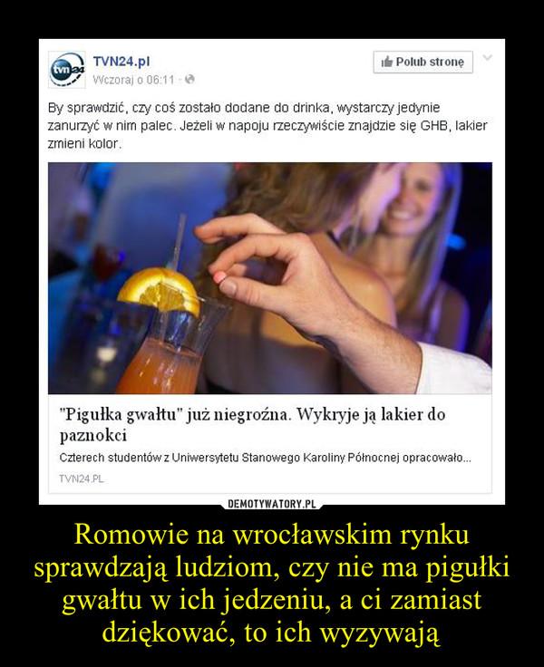 Romowie na wrocławskim rynku sprawdzają ludziom, czy nie ma pigułki gwałtu w ich jedzeniu, a ci zamiast dziękować, to ich wyzywają –