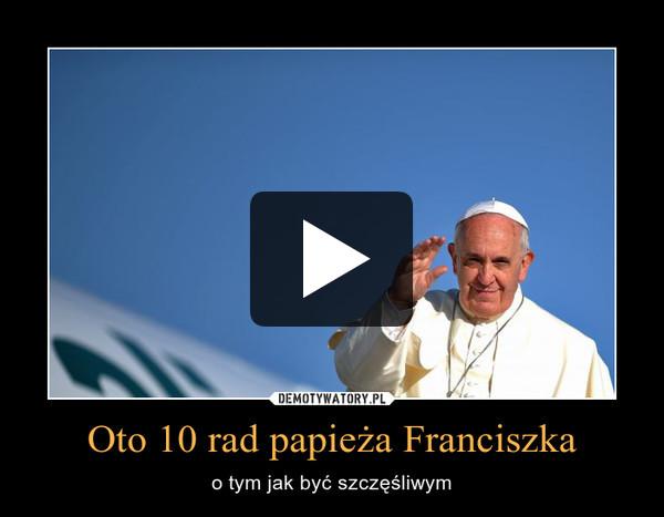 Oto 10 rad papieża Franciszka – o tym jak być szczęśliwym
