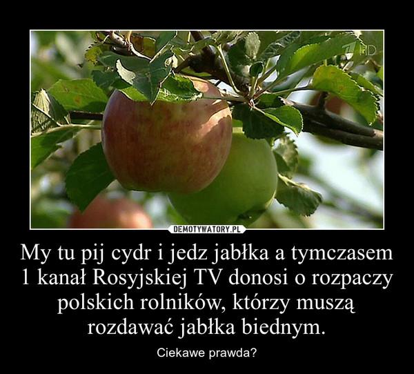 My tu pij cydr i jedz jabłka a tymczasem 1 kanał Rosyjskiej TV donosi o rozpaczy polskich rolników, którzy muszą rozdawać jabłka biednym. – Ciekawe prawda?