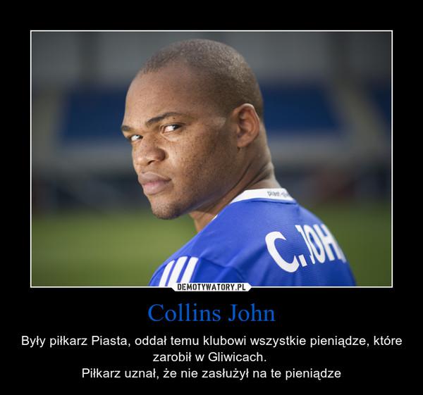 Collins John – Były piłkarz Piasta, oddał temu klubowi wszystkie pieniądze, które zarobił w Gliwicach. Piłkarz uznał, że nie zasłużył na te pieniądze