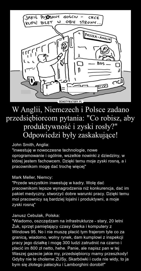 """W Anglii, Niemczech i Polsce zadano przedsiębiorcom pytania: """"Co robisz, aby produktywność i zyski rosły?"""" Odpowiedzi były zaskakujące! – John Smith, Anglia:""""inwestuję w nowoczesne technologie, nowe oprogramowanie i ogólnie, wszelkie nowinki z dziedziny, w której jestem fachowcem. Dzięki temu moje zyski rosną, a i pracownikom mogę dać trochę więcej""""Mark Meller, Niemcy:""""Przede wszystkim inwestuję w kadry. Wolę dać pracownikom lepsze wynagrodzenia niż konkurencja, dać im pakiet medyczny, stworzyć dobre warunki pracy. Dzięki temu moi pracownicy są bardziej lojalni i produktywni, a moje zyski rosną""""Janusz Cebulak, Polska:""""Wiadomo, oszczędzam na infrastrukturze - stary, 20 letni Żuk, sprzęt pamiętający czasy Gierka i komputery z Windows 95. No i nie muszę płacić tym frajerom tyle co za granicą, wiadomo, wolny rynek, dam kumplowi z inspekcji pracy jego działkę i mogę 300 ludzi zatrudnić na czarno i płacić im 800 zł netto, hehe. Panie, ale napisz pan w tej Waszej gazecie jakie my, przedsiębiorcy mamy przeszkody! Gdyby nie te cholerne ZUSy, Skarbówki i cuda nie widy, to ja bym się złotego pałacyku i Lamborghini dorobił!"""""""