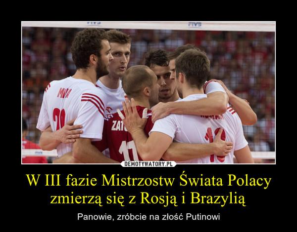 W III fazie Mistrzostw Świata Polacy zmierzą się z Rosją i Brazylią – Panowie, zróbcie na złość Putinowi