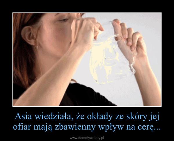 Asia wiedziała, że okłady ze skóry jej ofiar mają zbawienny wpływ na cerę... –