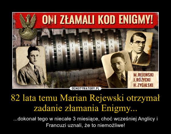 82 lata temu Marian Rejewski otrzymał zadanie złamania Enigmy... – ...dokonał tego w niecałe 3 miesiące, choć wcześniej Anglicy i Francuzi uznali, że to niemożliwe!
