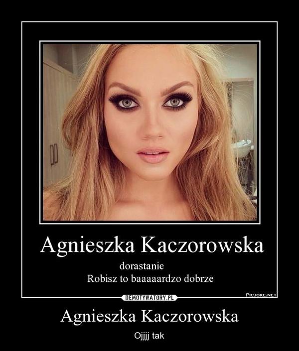 Agnieszka Kaczorowska – Ojjjj tak